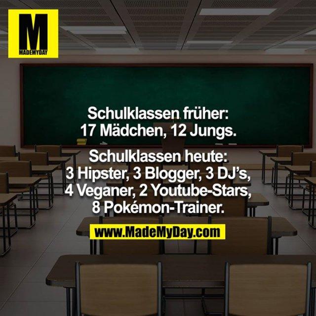 Schulklassen früher:<br /> 17 Mädchen, 12 Jungs.<br /> Schulklassen heute:<br /> 3 Hipster, 3 Blogger, 3 DJ's, 4 Veganer, 2 Youtubestars, 8 Pokemon-trainer.<br />