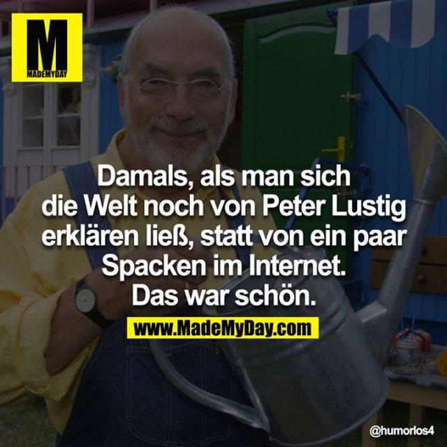 Damals, als man sich die Welt noch von Peter Lustig erklären ließ, statt von ein paar Spacken im Internet. Das war schön.<br /> <br />