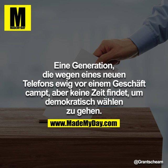 Eine Generation, die wegen eines neuen Telefons ewig vor einem Geschäft campt, aber keine Zeit findet, um demokratisch wählen zu gehen.<br /> <br />