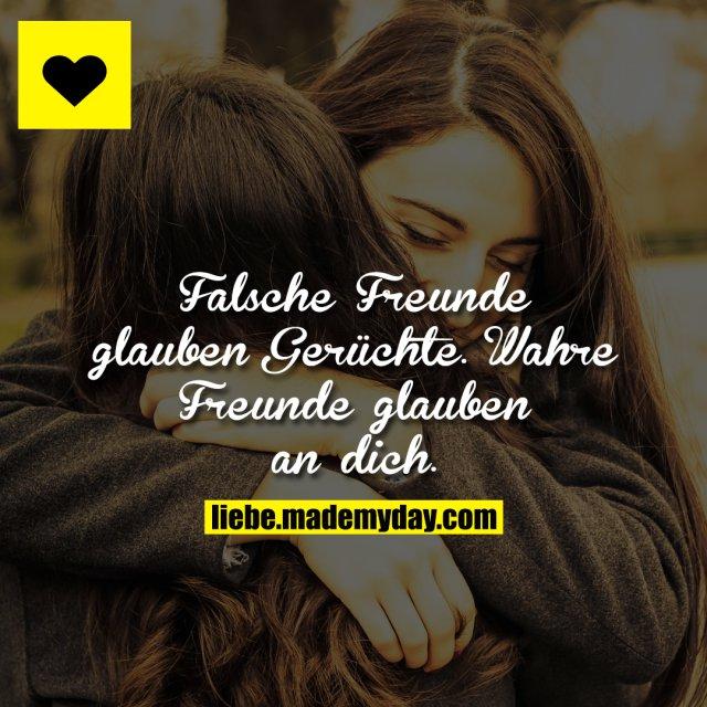 Falsche Freunde glauben Gerüchte.<br /> Wahre Freunde glauben an dich.