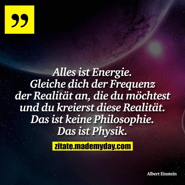 Alles ist Energie. Gleiche dich der Frequenz der Realität an, die du möchtest und du kreierst diese Realität. Das ist keine Philosophie. Das ist Physik.
