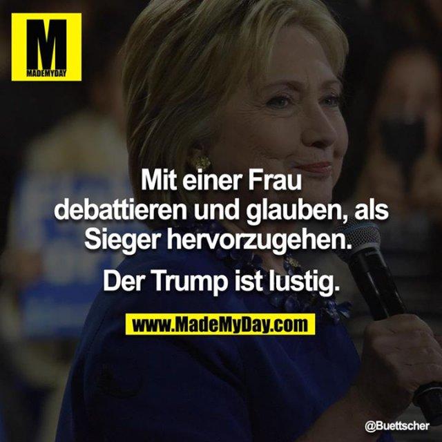 Mit einer Frau debattieren und glauben als Sieger hervorzugehen. <br /> <br /> Der Trump ist lustig.