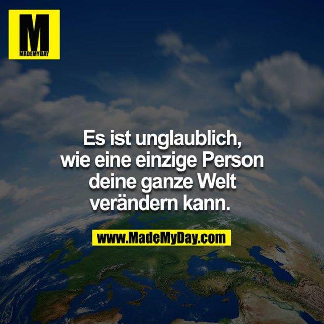Es ist unglaublich, wie nur eine einzige Person deine ganze Welt verändern kann.