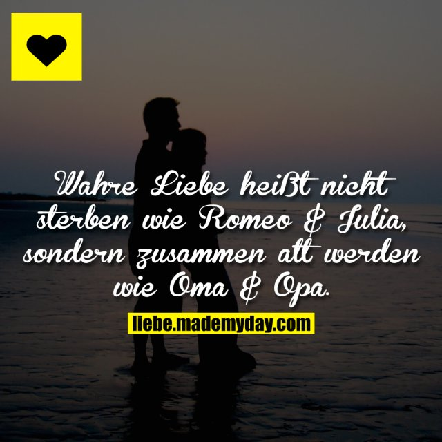 Wahre Liebe heißt nicht sterben wie Romeo & Julia, sondern zusammen alt werden wie Oma & Opa.