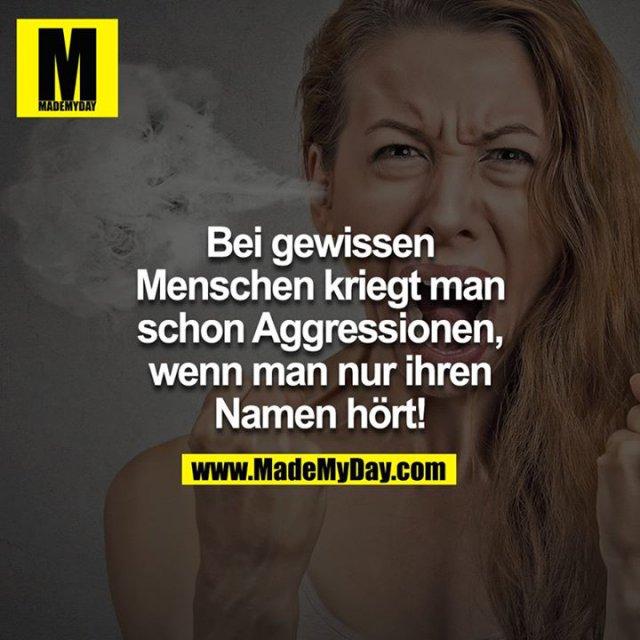 Bei gewissen Menschen kriegt man schon Aggressionen, wenn man nur ihren Namen hört!