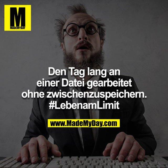 Einen Tag lang an einer Datei gearbeitet ohne zwischenspeichern. #LebenamLimit