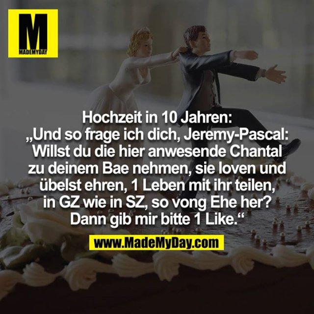 """Hochzeit in 10 Jahren: """"Und so frage ich dich, Jeremy-Pascal: Willst du die hier anwesende Chantal zu deinem Bae nehmen, sie loven und übelst ehren, 1 Leben mit ihr teilen, in GZ wie in SZ, so vong Ehe her? Dann gib mir bitte 1 Like."""""""