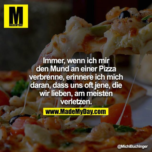 Immer, wenn ich mir den Mund an einer Pizza verbrenne, erinnere ich mich daran, dass uns oft jene, die wir lieben, am meisten verletzen.