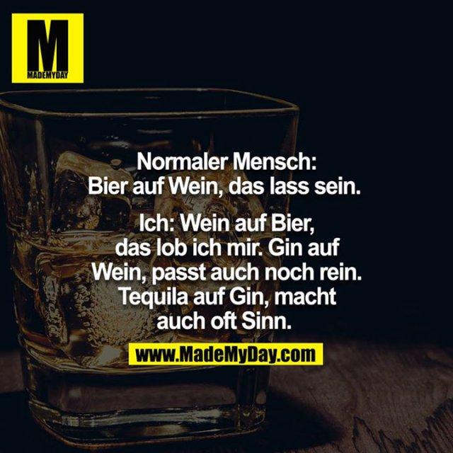 Normaler Mensch: Bier auf Wein das lass sein. <br /> <br /> Ich: Wein auf Bier das Lob ich mir.  Gin auf Wein passt auch noch rein. Tequila auf Gin macht auch oft Sinn.