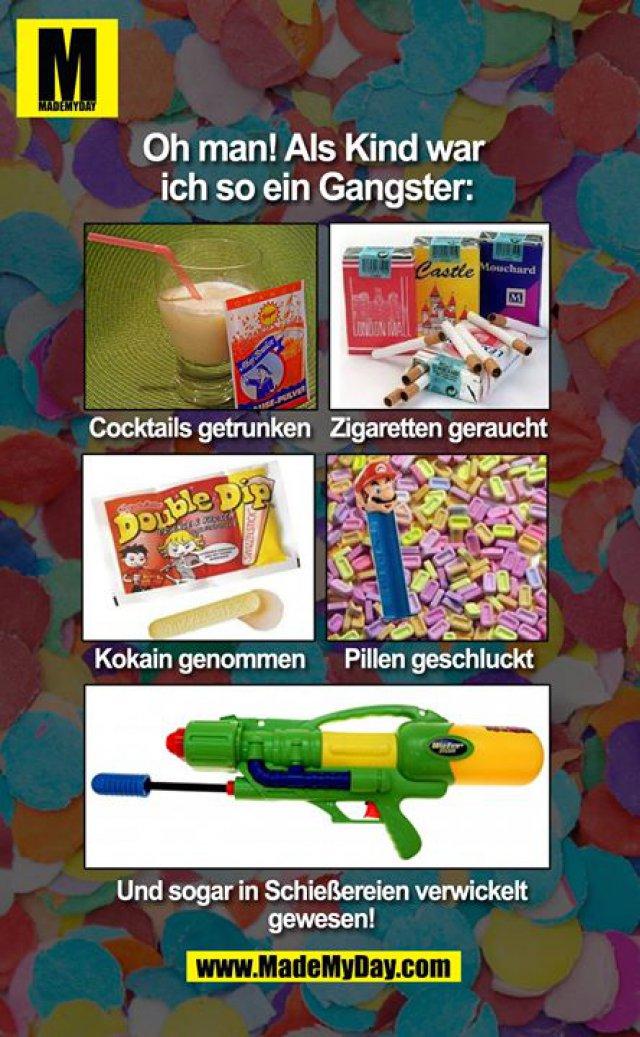 Oh man! Als Kind war <br /> ich so ein Gangster: Cocktails getrunken Zigaretten gerauchtKokain genommen Pillen geschluckt und sogar in Schießerein verwickelt gewesen!