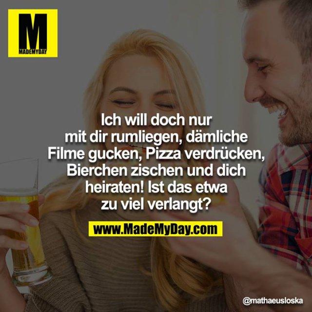 Will doch nur mit dir rum liegen, dämliche Filme gucken, Pizza verdrücken, Bierchen zischen und dich heiraten! - Ist das etwas zuviel, ey?!