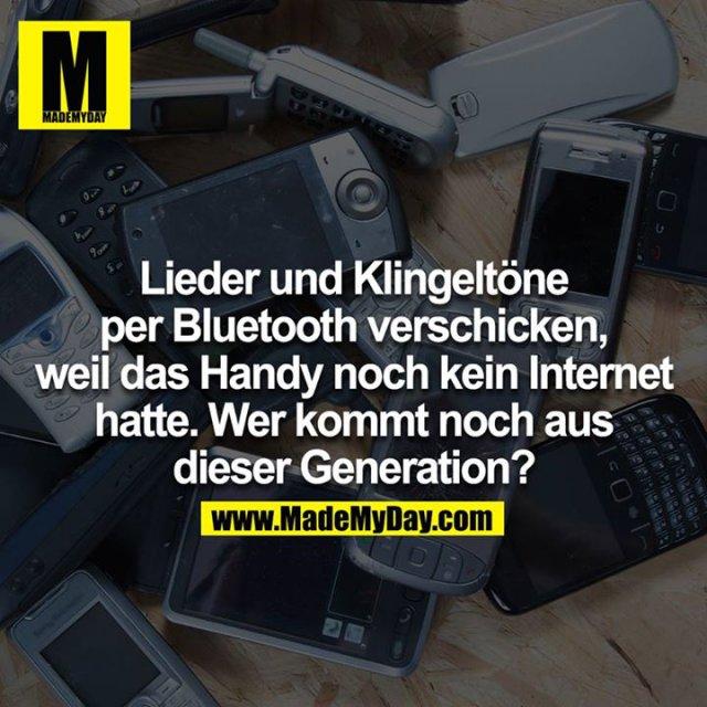 Lieder und Klingeltöne per Bluetooth verschicken, weil das Handy noch kein Internet hatte.  Wer kommt noch aus dieser Generation?