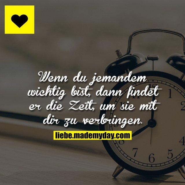 Wenn du jemandem wichtig bist, dann findet er die Zeit, um sie mit dir zu verbringen.