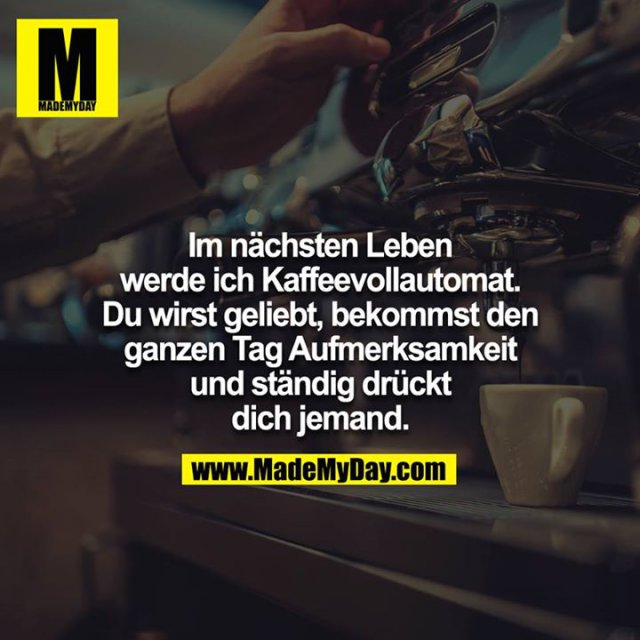 Im nächsten Leben werde ich Kaffeevollautomat.  Du wirst geliebt,  bekommst den ganzen Tag Aufmerksamkeit & ständig drückt dich jemand.
