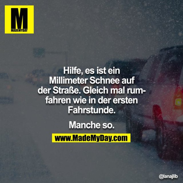 Hilfe, es hat ein Millimeter Schnee auf der Strasse. Gleich mal rumfahren wie in der ersten Fahrstunde.<br /> <br /> Manche so.<br /> <br />