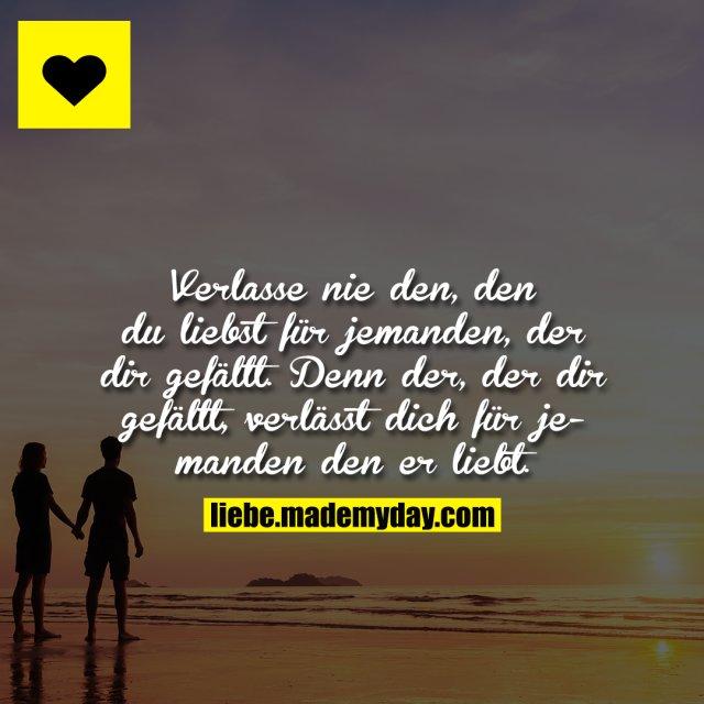 Verlasse nie den, den du liebst für jemanden, der dir gefällt.<br /> Denn der, der dir gefällt, verlässt dich für jemanden den er liebt.