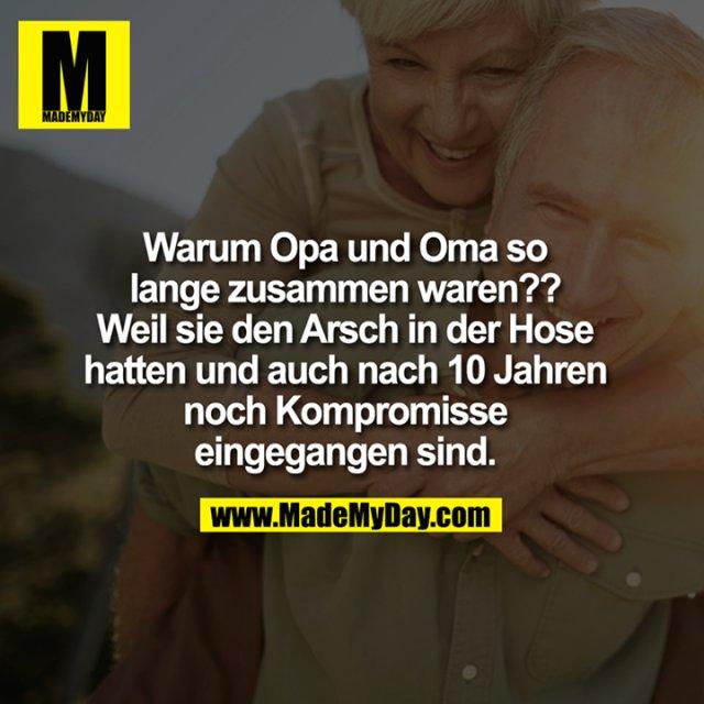 Warum Opa und Oma so lange zusammen waren?? Weil sie den Arsch in der Hose hatten und auch nach 10 Jahren noch Kompromisse eingegangen sind.