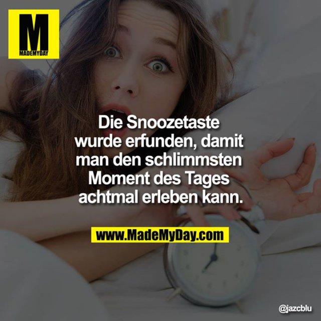 Die Snoozetaste wurde erfunden, damit man den schlimmsten Moment des Tages achtmal erleben kann.