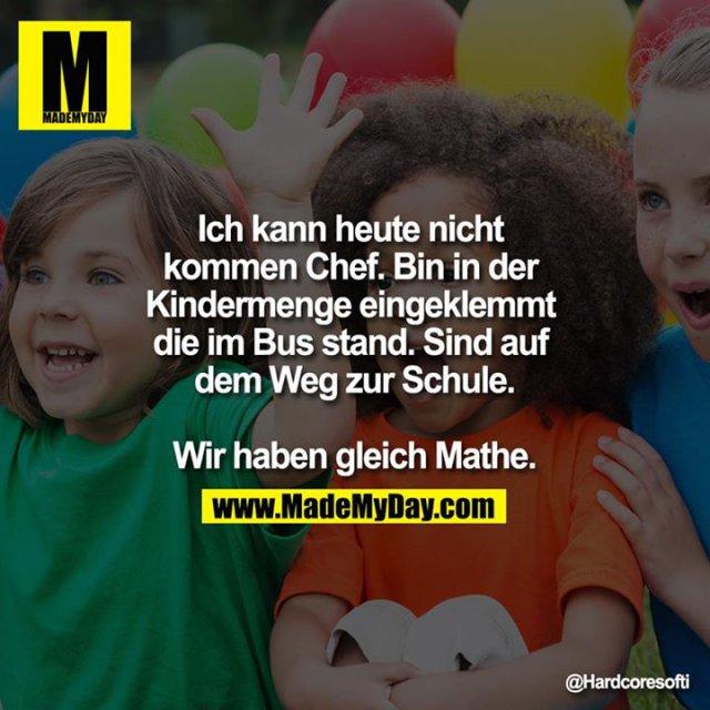 Ich kann heute nicht kommen Chef. Bin in der Kindermenge eingeklemmt die im Bus stand. Sind auf dem Weg zur Schule.<br /> <br /> Wir haben gleich Mathe.<br />