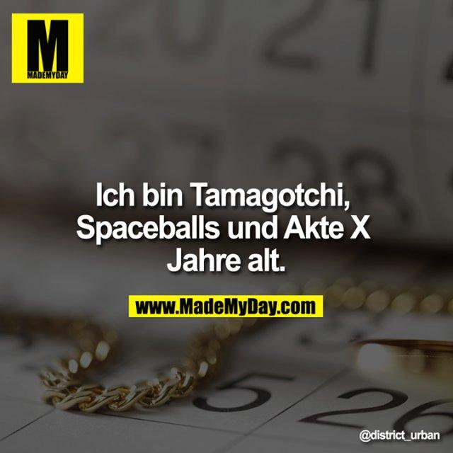 Ich bin Tamagotchi, Spaceballs und Akte X Jahre alt.<br />