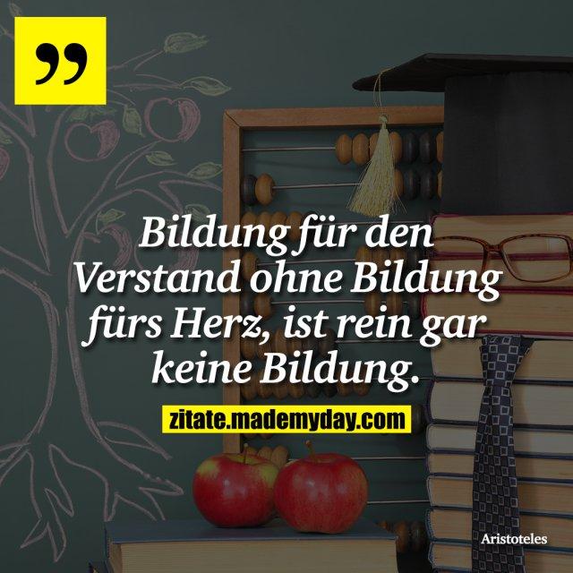 Bildung für den Verstand ohne Bildung fürs Herz, ist rein gar keine Bildung.