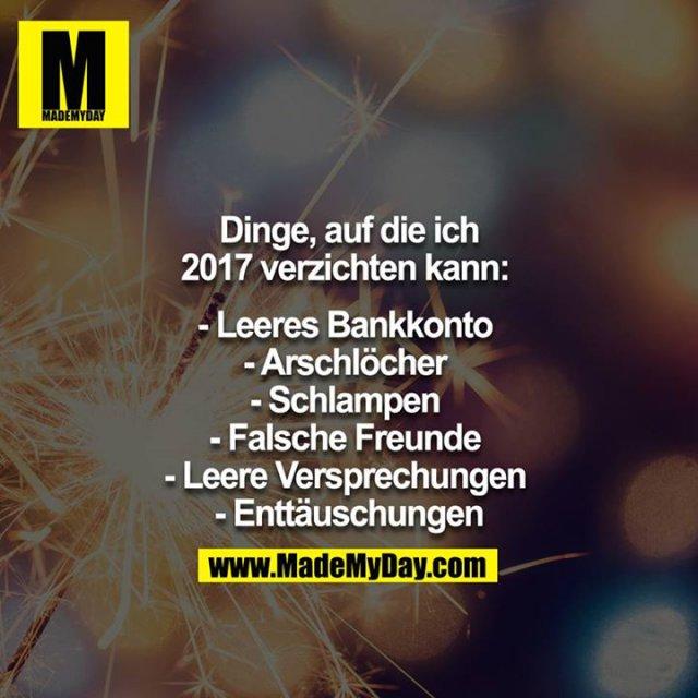 Dinge, auf die ich 2017 verzichten kann: <br /> - Leeres Bankkonto <br /> - Arschlöcher <br /> - Schlampen <br /> - Falsche Freunde <br /> - Leere Versprechungen <br /> - Enttäuschungen<br />