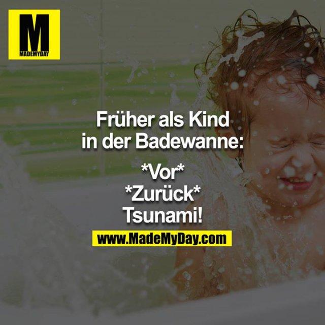 """Früher als Kind in der Badewanne:<br /> <br /> *Vor*<br /> *Zurück*<br /> """"Tsunami!!"""""""