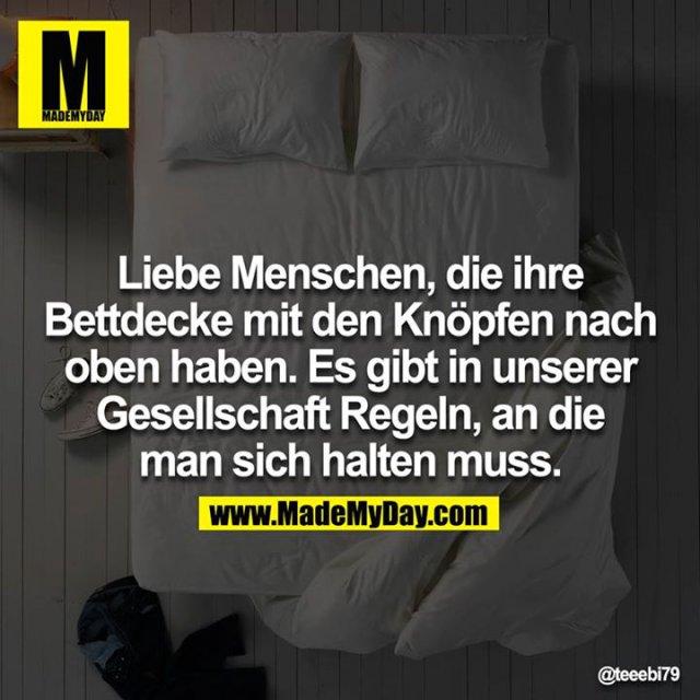 Liebe Menschen, die ihre Bettdecke mit den Knöpfen nach oben haben. Es gibt in unserer Gesellschaft Regeln, an die man sich halten muss.