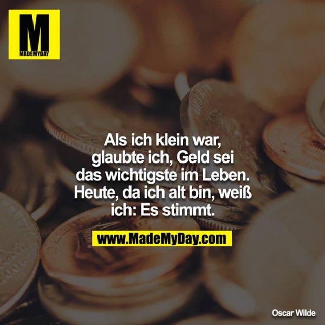 Als ich klein war, glaubte ich Geld sei das wichtigste im Leben. Heute, da ich alt bin, weiss ich: Es stimmt.