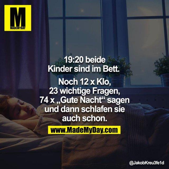 19:20 beide Kinder sind im Bett. <br /> <br /> Noch 12x Klo, 23 wichtige Fragen, 74x gute Nacht sagen und dann schlafen sie auch schon.