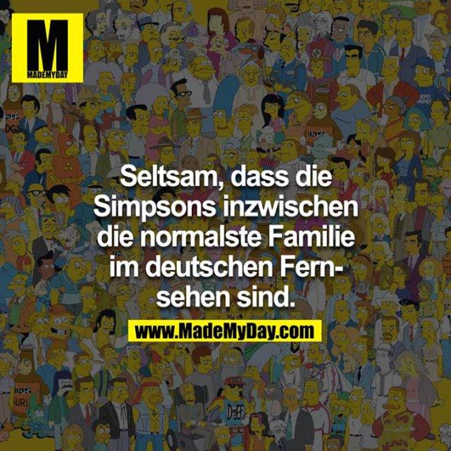 Seltsam, dass die Simpsons inzwischen die normalste Familie im deutschen Fernsehen sind.