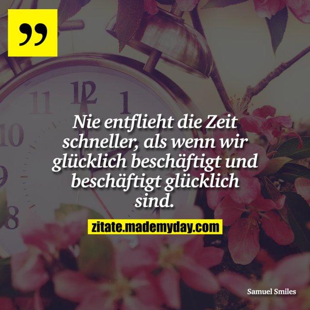 Nie entflieht die Zeit schneller, als wenn wir glücklich beschäftigt und beschäftigt glücklich sind.