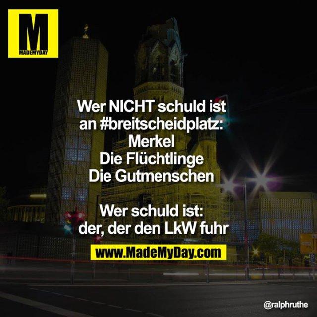 Wer nicht schuld ist an #breitscheidplatz:<br /> Merkel <br /> Die Flüchtlinge<br /> Die Gutmenschen<br /> <br /> Wer schuld ist: <br /> der, der den LKW fuhr