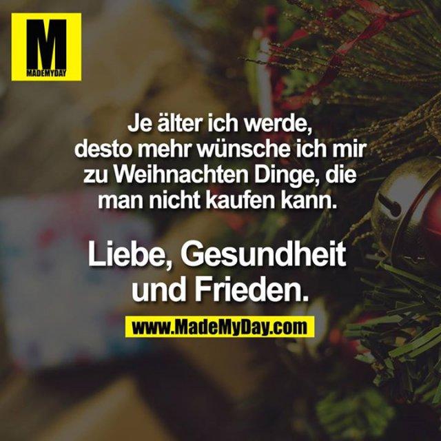 Je älter ich werde,desto mehr wünsche ich mir zu Weihnachten Dinge, die man nicht kaufen kann. Liebe, Gesundheit und Frieden.