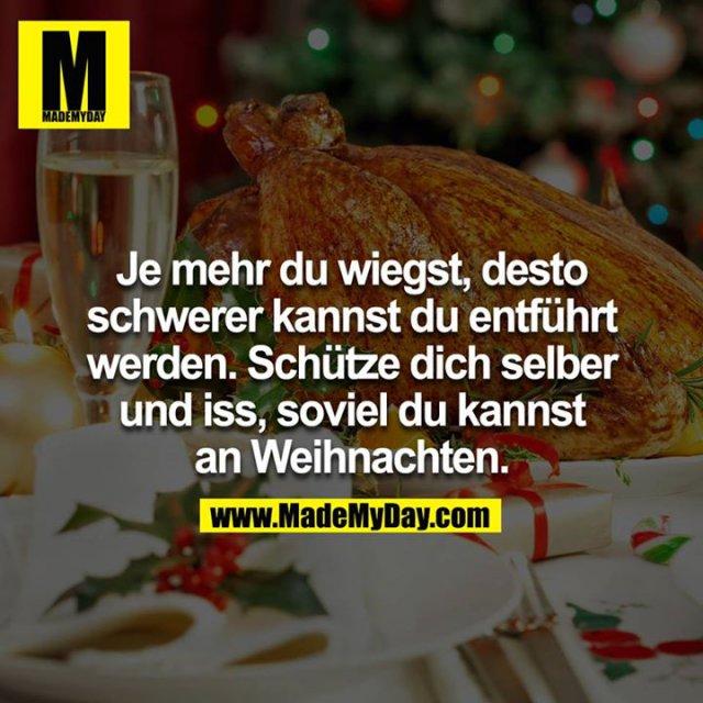 Je mehr du wiegst, desto schwerer kannst du entführt werden. Schütze dich selber und iss, soviel du kannst an Weihnachten.
