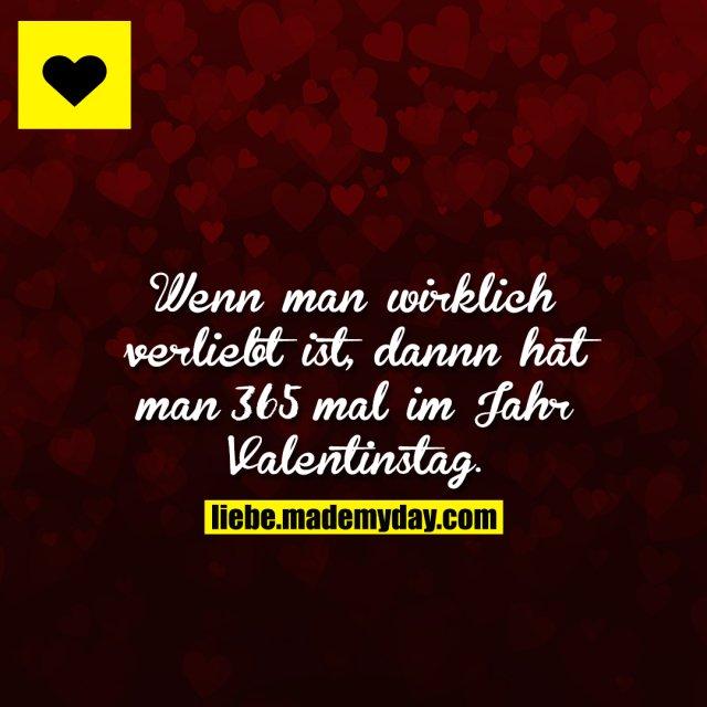 Wenn man wirklich verliebt ist, dannn hat man 365 mal im Jahr Valentinstag.
