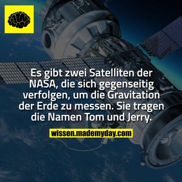 Es gibt zwei Satelliten der NASA, die sich gegenseitig verfolgen, um die Gravitation der Erde zu messen. Sie tragen die Namen Tom und Jerry.