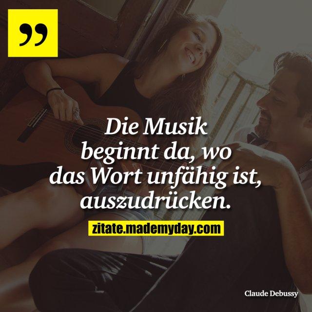 Die Musik beginnt da, wo das Wort unfähig ist, auszudrücken.