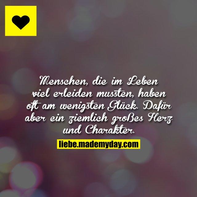 Menschen, die im Leben viel erleiden mussten, haben oft am wenigsten Glück. Dafür aber ein ziemlich großes Herz und Charakter.