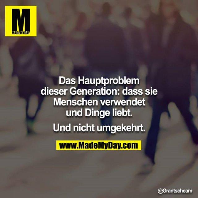 Das Hauptproblem dieser Generation: dass sie Menschen verwendet und Dinge liebt.<br /> <br /> Und nicht umgekehrt.