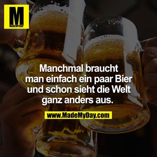 Manchmal braucht man einfach ein paar Bier und schon sieht die Welt ganz anders aus.