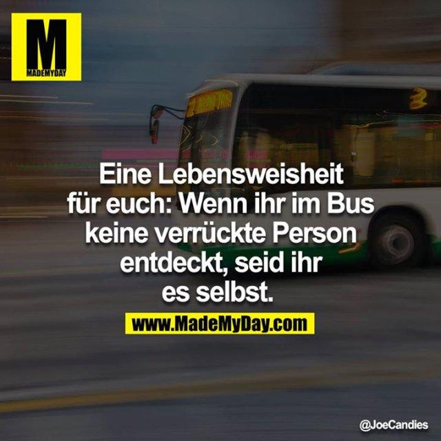 Eine Lebensweisheit für euch: Wenn ihr im Bus keine verrückte Person entdeckt, seid ihr es selbst.
