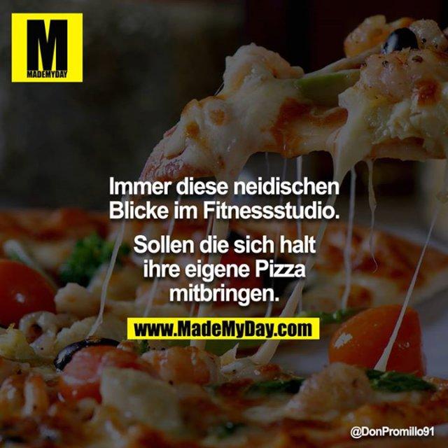 Immer diese neidischen Blicke im Fitnessstudio.<br /> <br /> Sollen die sich halt ihre eigene Pizza mitbringen.