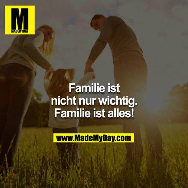 Familie ist nicht nur wichtig. Familie ist alles!