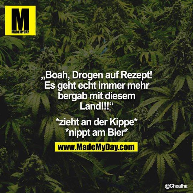 """""""Boah, Drogen auf Rezept! Es geht echt immer mehr bergab mit diesem Land!!!""""<br /> <br /> *zieht an der Kippe* <br /> *nippt am Bier* """""""