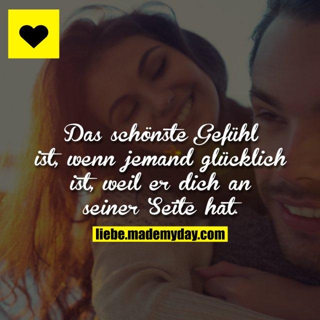 Das schönste Gefühl ist, wenn jemand glücklich ist, weil er dich an seiner Seite hat.