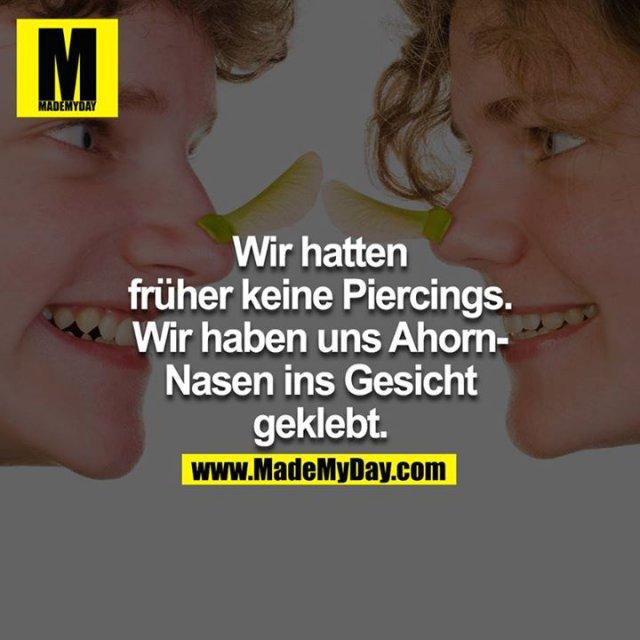 Wir hatten früher keine Piercings. Wir haben uns Ahorn-Nasen ins Gesicht geklebt.