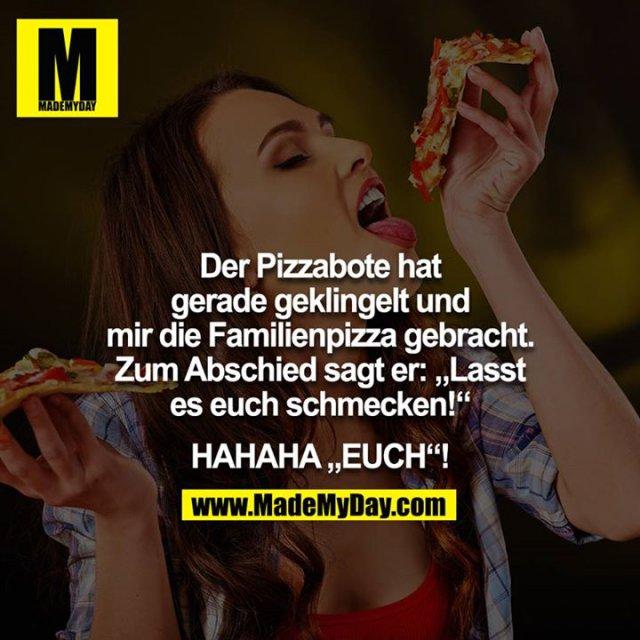 """Der Pizzabote hat gerade geklingelt und mir die Familienpizza gebracht. Zum Abschied sagt er: """"Lasst es euch schmecken!""""<br /> <br /> HAHAHA """"EUCH""""!"""