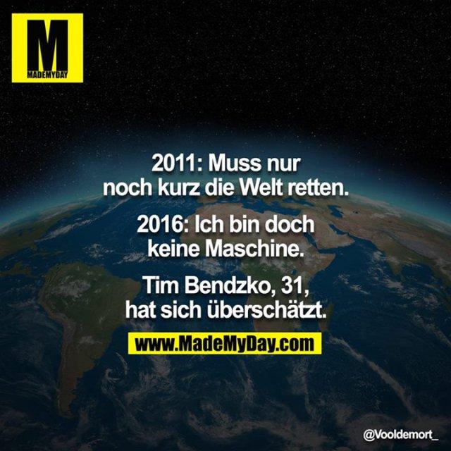 2011: Muss nur noch kurz die Welt retten.<br /> 2016: Ich bin doch keine Maschine.<br /> <br /> Tim Bendzko, 31, hat sich überschätzt.