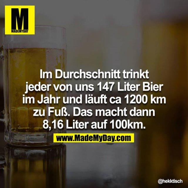 Im Durchschnitt trinkt jeder von uns 147 Liter Bier im Jahr und läuft ca 1200 km zu Fuß. Das macht dann 8,16 Liter auf 100 km.